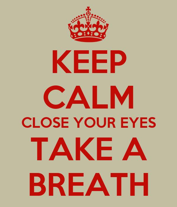 KEEP CALM CLOSE YOUR EYES TAKE A BREATH