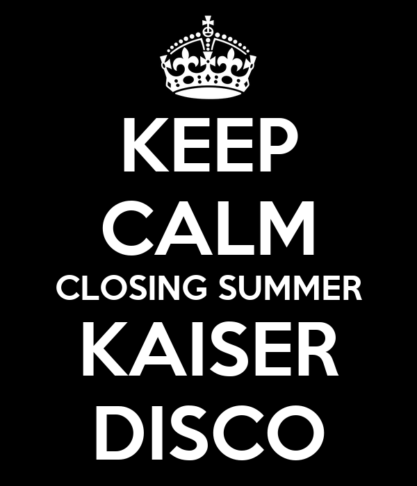 KEEP CALM CLOSING SUMMER KAISER DISCO