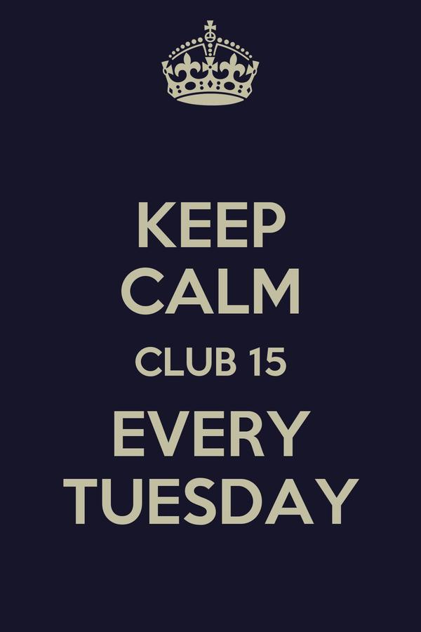 KEEP CALM CLUB 15 EVERY TUESDAY