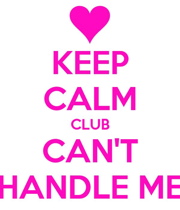 KEEP CALM CLUB CAN'T HANDLE ME