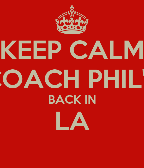 KEEP CALM COACH PHIL'S BACK IN LA