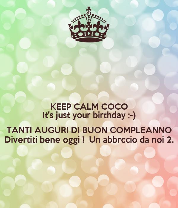 KEEP CALM COCO It's just your birthday ;-)  TANTI AUGURI DI BUON COMPLEANNO Divertiti bene oggi !  Un abbrccio da noi 2.