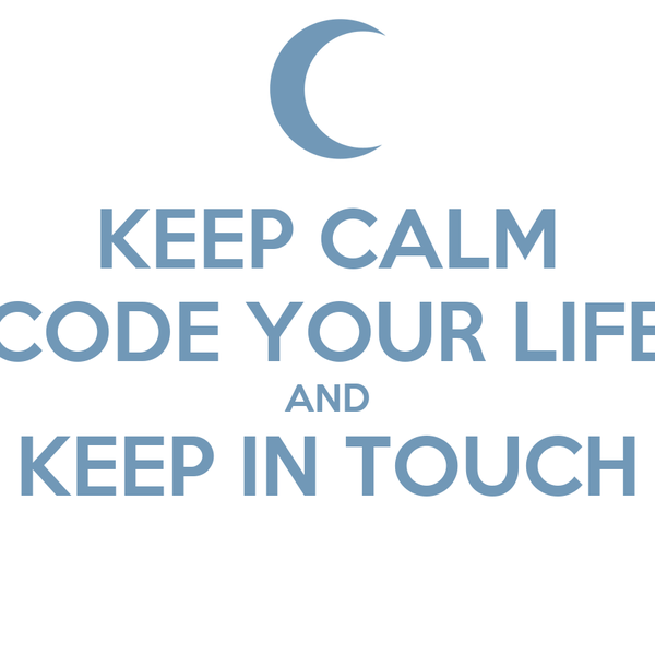KEEP CALM CODE YOUR LIFE AND KEEP IN TOUCH