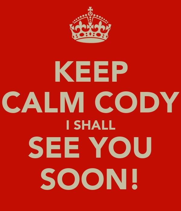 KEEP CALM CODY I SHALL SEE YOU SOON!