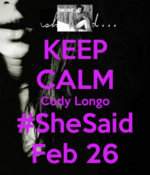 KEEP CALM Cody Longo #SheSaid Feb 26