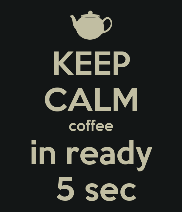 KEEP CALM coffee in ready  5 sec