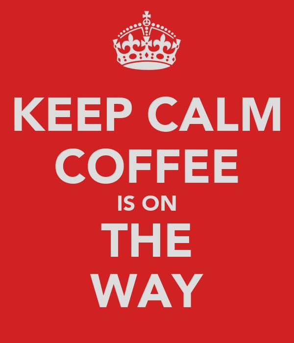 KEEP CALM COFFEE IS ON THE WAY