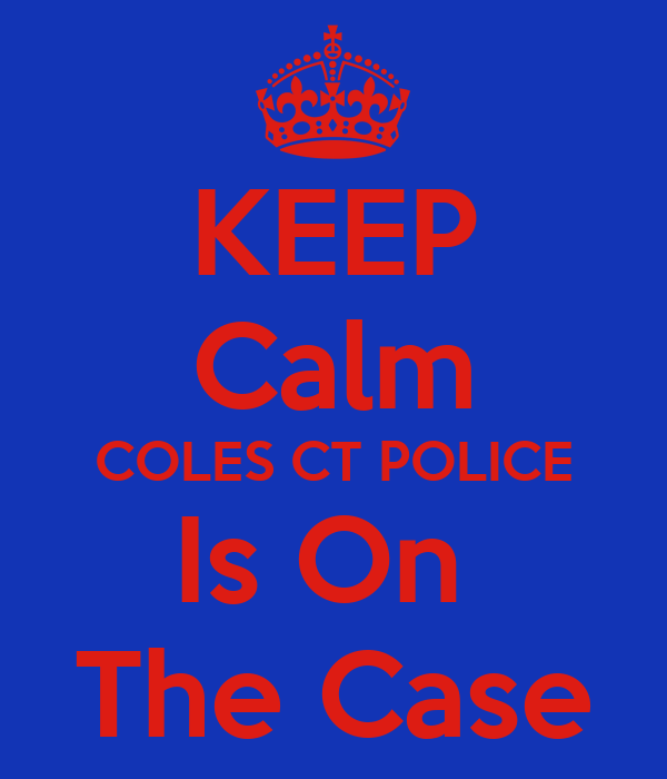 KEEP Calm COLES CT POLICE Is On  The Case