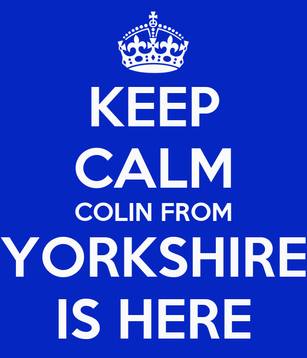 KEEP CALM COLIN FROM YORKSHIRE IS HERE