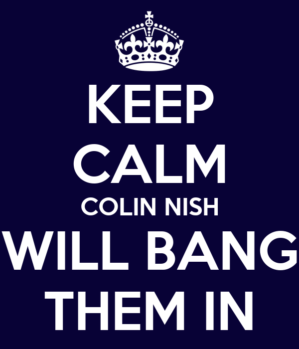 KEEP CALM COLIN NISH WILL BANG THEM IN
