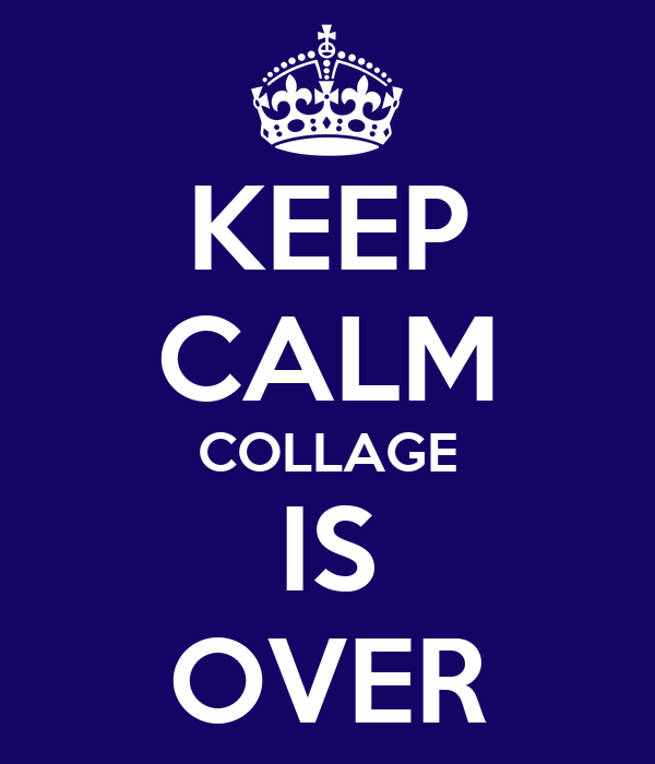 KEEP CALM COLLAGE IS OVER
