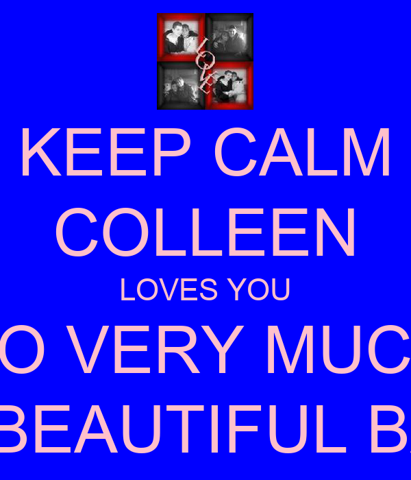 KEEP CALM COLLEEN LOVES YOU SO VERY MUCH MY BEAUTIFUL BABY