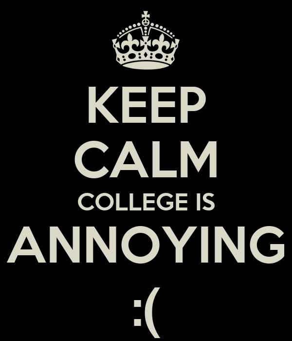 KEEP CALM COLLEGE IS ANNOYING :(