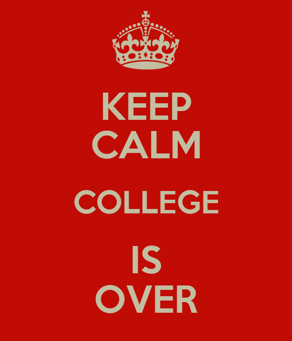 KEEP CALM COLLEGE IS OVER