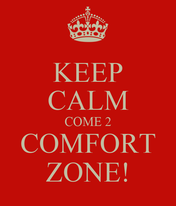 KEEP CALM COME 2 COMFORT ZONE!