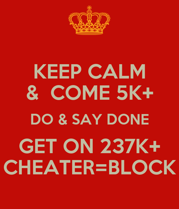 KEEP CALM &  COME 5K+ DO & SAY DONE GET ON 237K+ CHEATER=BLOCK