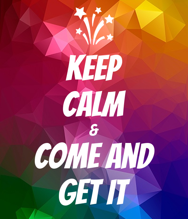 Keep Calm & Come and GET IT