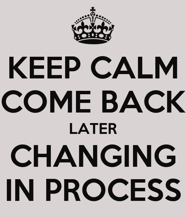 KEEP CALM COME BACK LATER CHANGING IN PROCESS