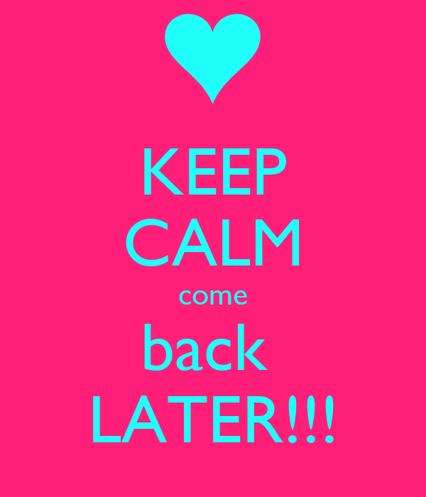 KEEP CALM come back  LATER!!!