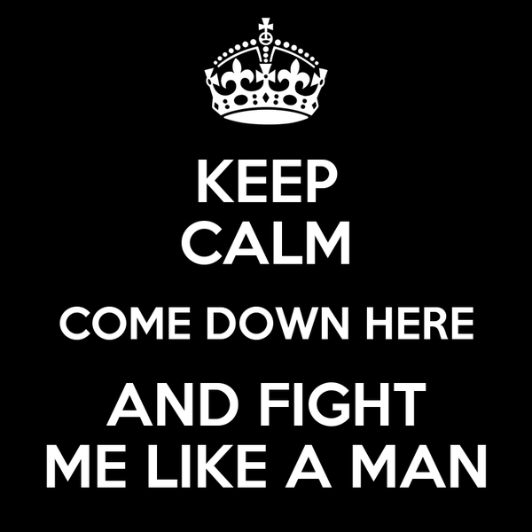 KEEP CALM COME DOWN HERE AND FIGHT ME LIKE A MAN