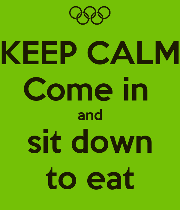 KEEP CALM Come in  and sit down to eat