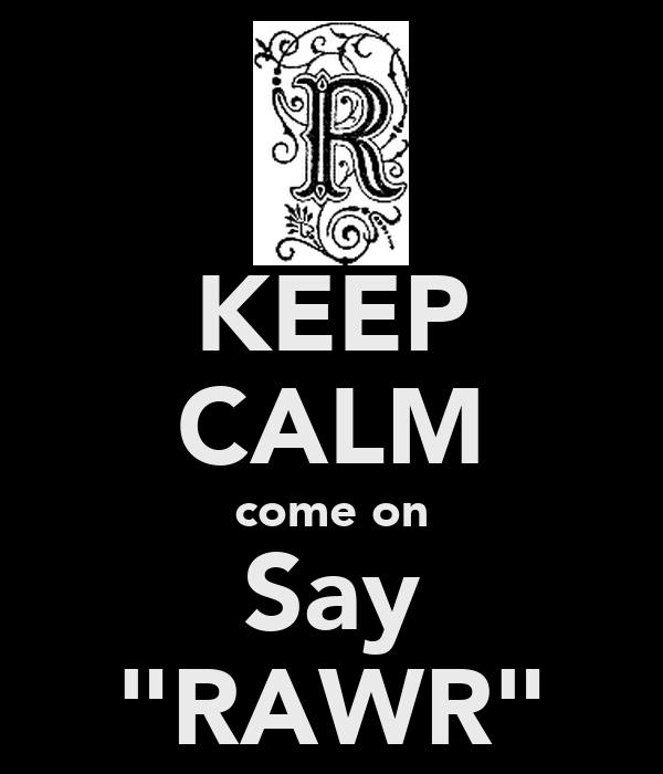 "KEEP CALM come on Say ""RAWR"""