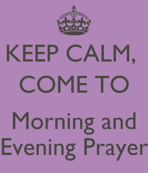 KEEP CALM,  COME TO  Morning and Evening Prayer