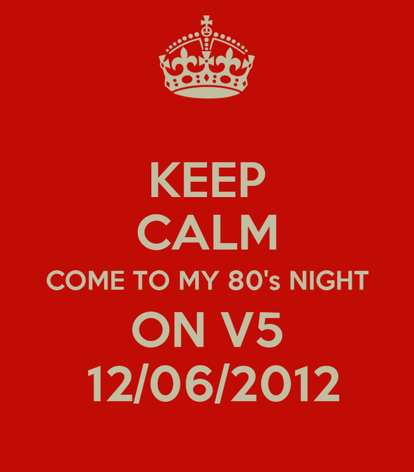 KEEP CALM COME TO MY 80's NIGHT ON V5  12/06/2012