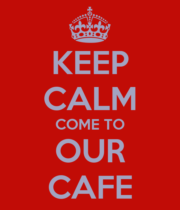 KEEP CALM COME TO OUR CAFE