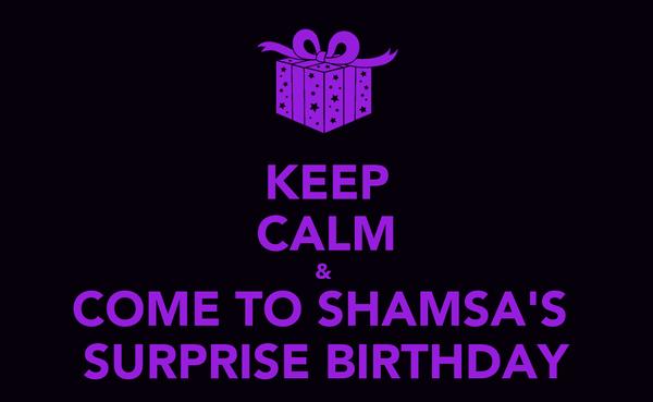 KEEP CALM &  COME TO SHAMSA'S  SURPRISE BIRTHDAY