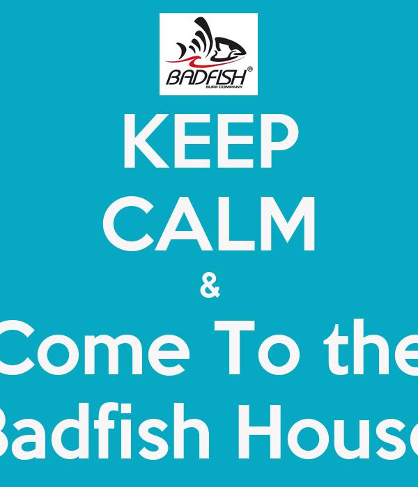 KEEP CALM & Come To the  Badfish House
