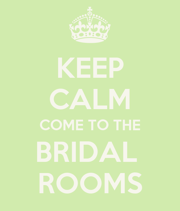KEEP CALM COME TO THE BRIDAL  ROOMS