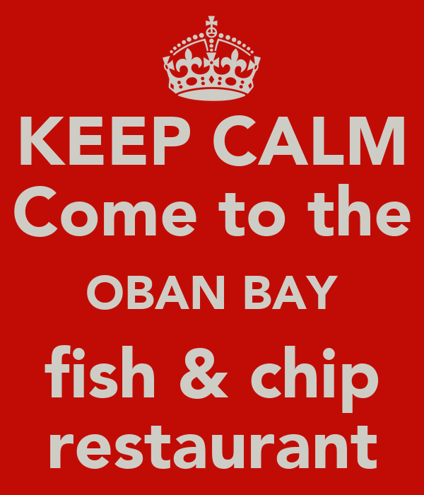 KEEP CALM  Come to the  OBAN BAY fish & chip restaurant