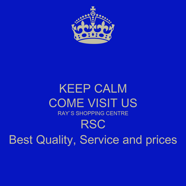 KEEP CALM COME VISIT US RAY`S SHOPPING CENTRE RSC Best Quality, Service and prices