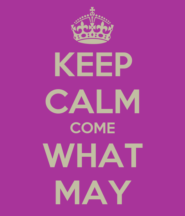 KEEP CALM COME WHAT MAY