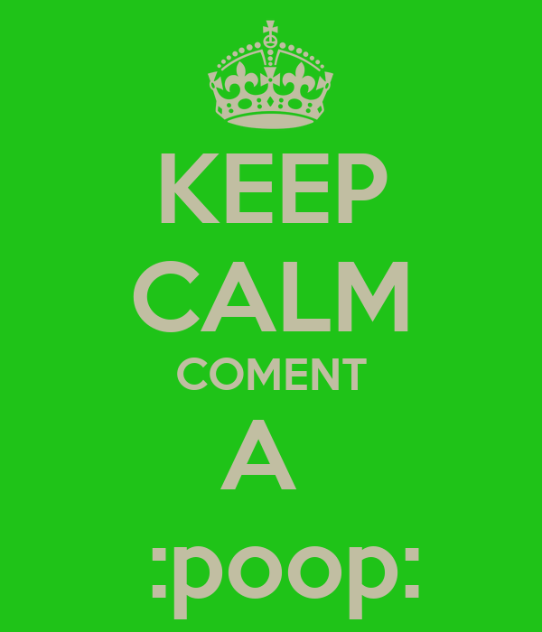 KEEP CALM COMENT A   :poop: