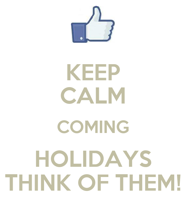 KEEP CALM COMING HOLIDAYS THINK OF THEM!