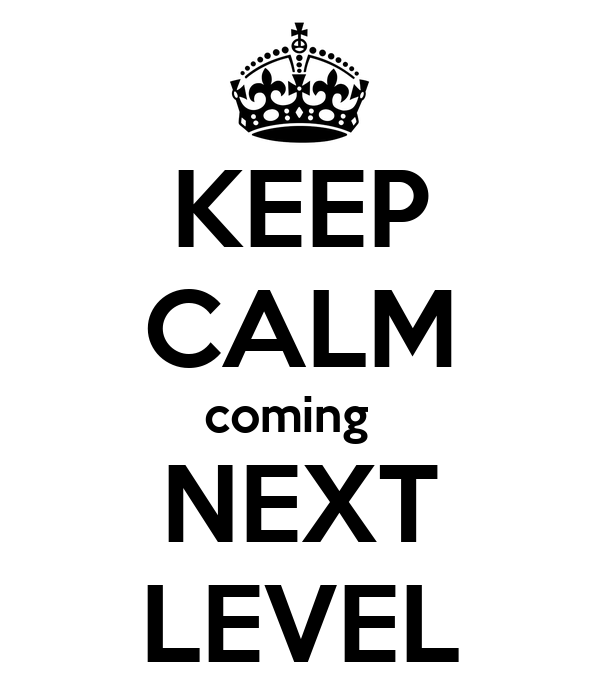 KEEP CALM coming   NEXT LEVEL