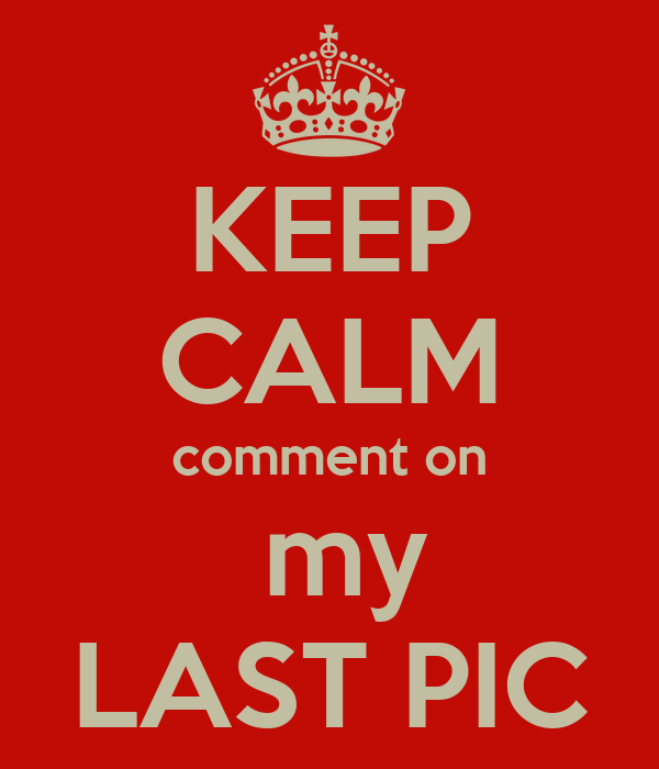 KEEP CALM comment on  my LAST PIC