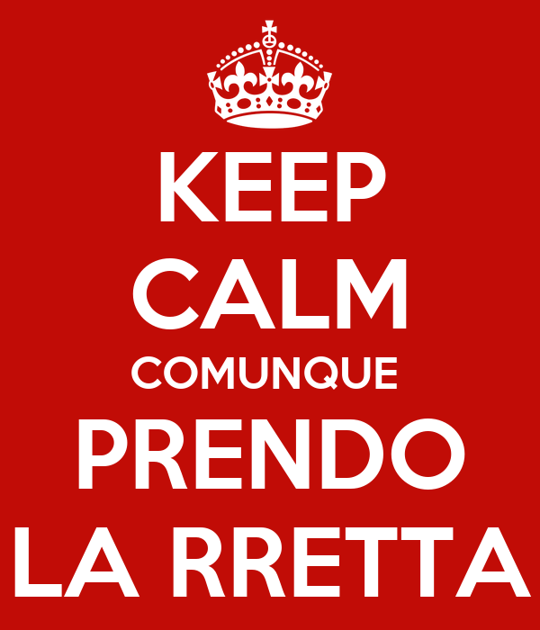 KEEP CALM COMUNQUE  PRENDO LA RRETTA