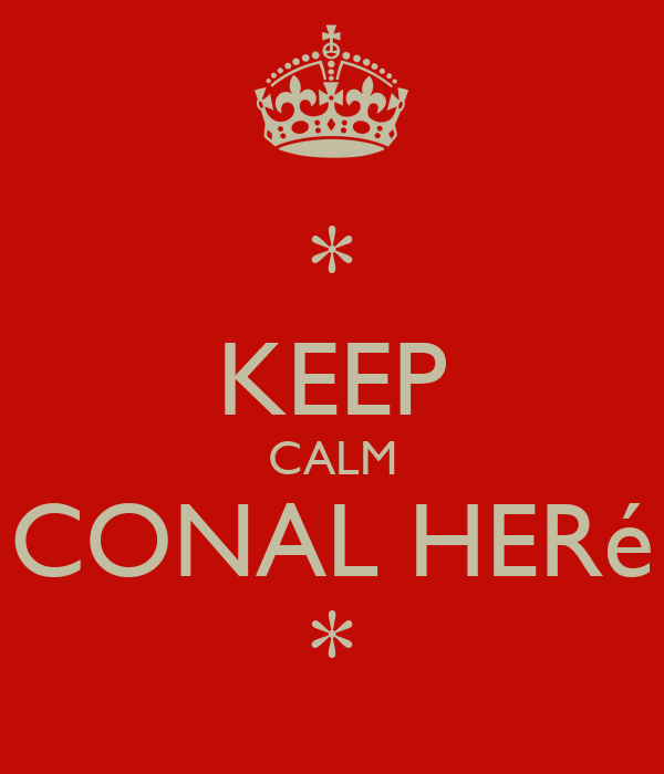* KEEP CALM CONAL HERé *