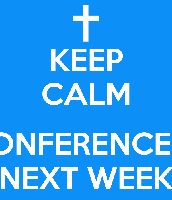 KEEP CALM  CONFERENCE IS NEXT WEEK