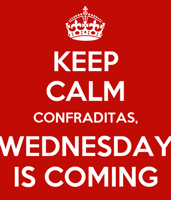 KEEP CALM CONFRADITAS, WEDNESDAY IS COMING