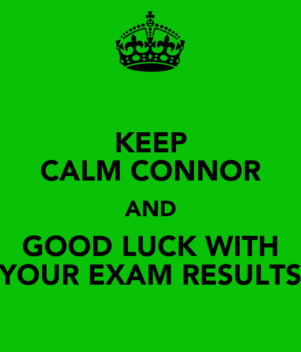 KEEP CALM CONNOR AND GOOD LUCK WITH YOUR EXAM RESULTS