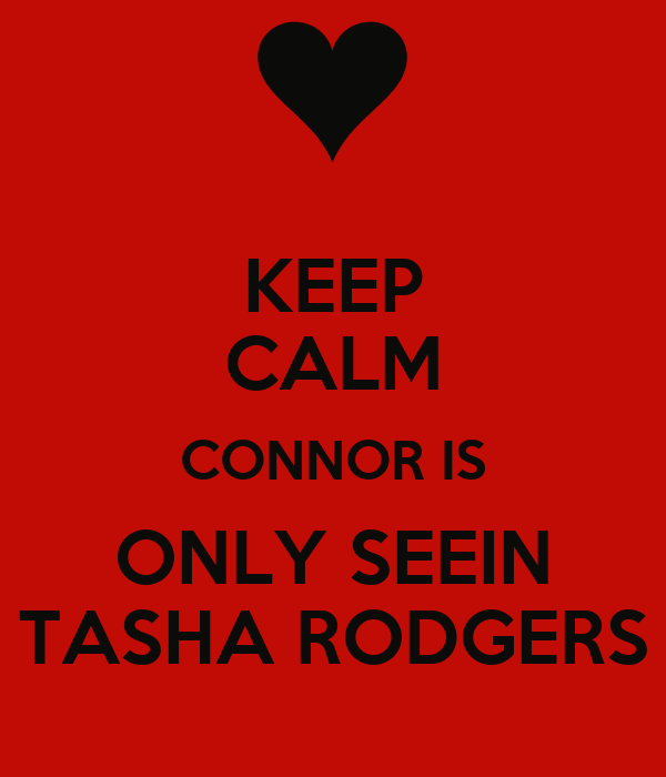 KEEP CALM CONNOR IS ONLY SEEIN TASHA RODGERS
