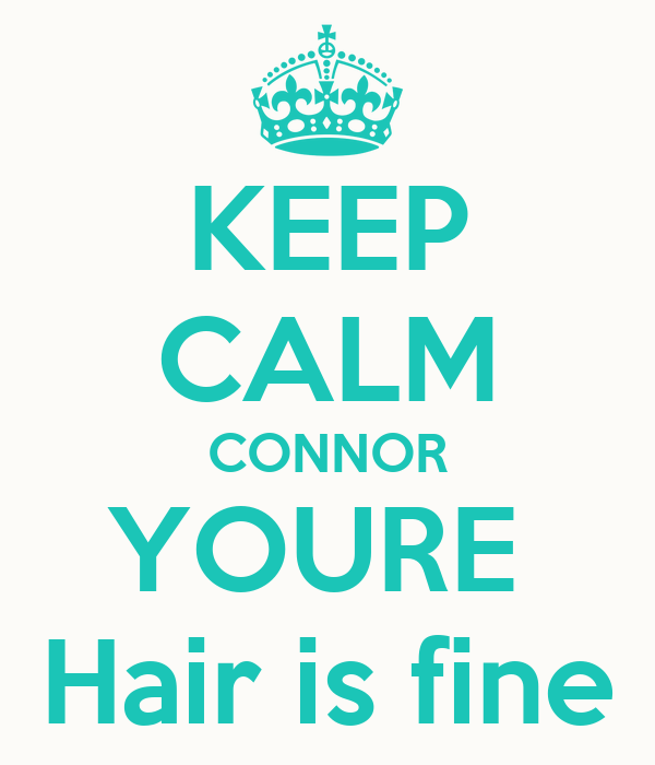 KEEP CALM CONNOR YOURE  Hair is fine