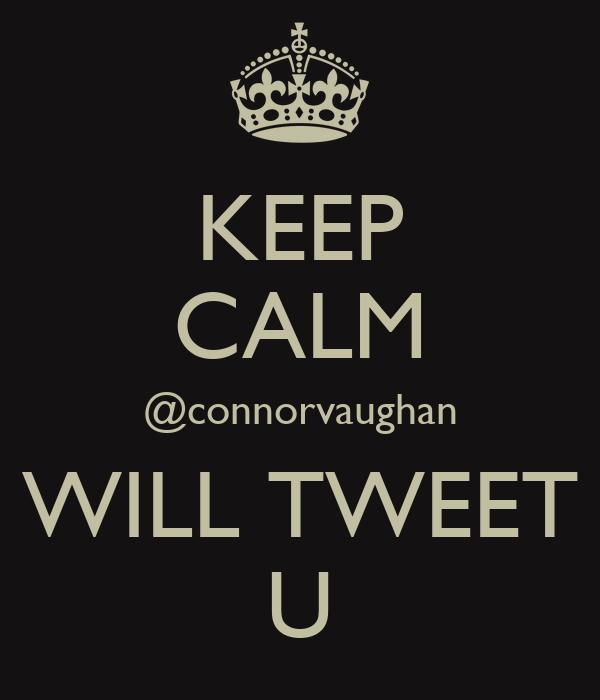 KEEP CALM @connorvaughan WILL TWEET U