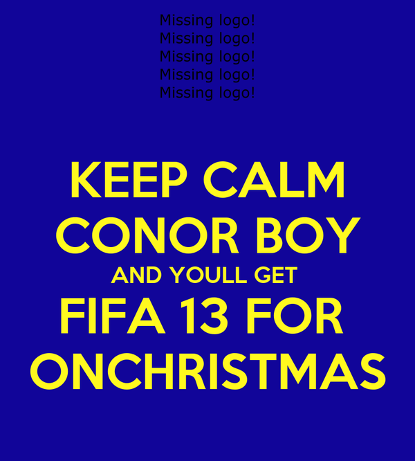 KEEP CALM CONOR BOY AND YOULL GET  FIFA 13 FOR  ONCHRISTMAS