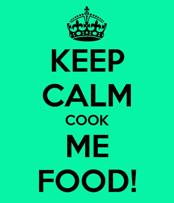 KEEP CALM COOK ME FOOD!
