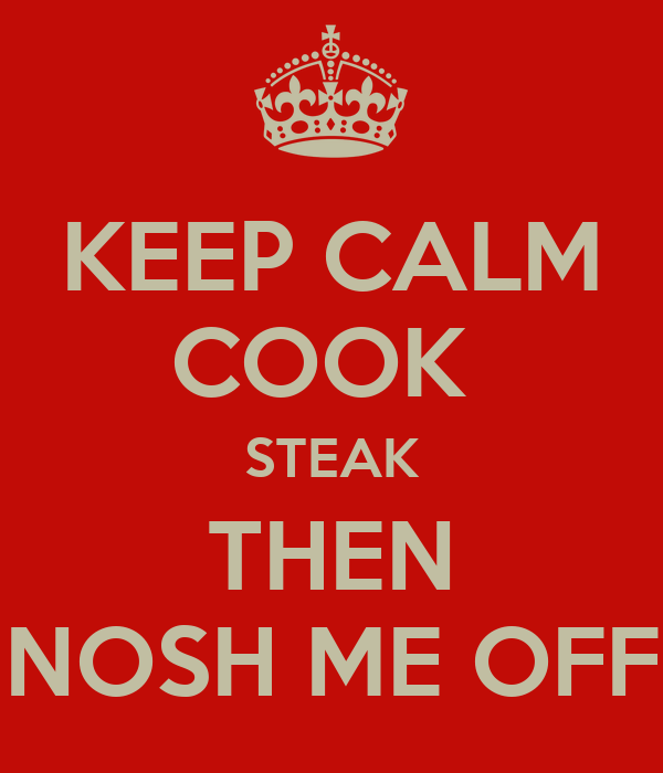 KEEP CALM COOK  STEAK THEN NOSH ME OFF